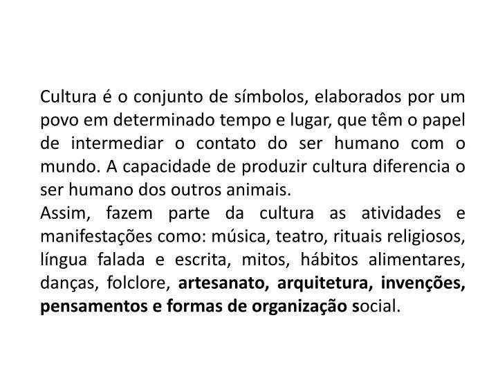 Cultura é o conjunto de símbolos, elaborados por um povo em determinado tempo e lugar, que têm o papel de intermediar o contato do ser humano com o mundo. A capacidade de produzir cultura diferencia o ser humano dos outros animais.