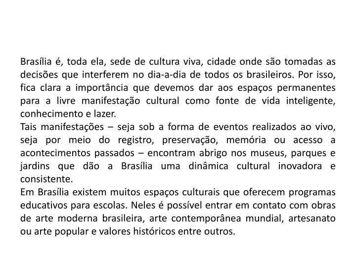 Brasília é, toda ela, sede de cultura viva, cidade onde são tomadas as decisões que interferem no dia-a-dia de todos os brasileiros. Por isso, fica clara a importância que devemos dar aos espaços permanentes para a livre manifestação cultural como fonte de vida inteligente, conhecimento e lazer.