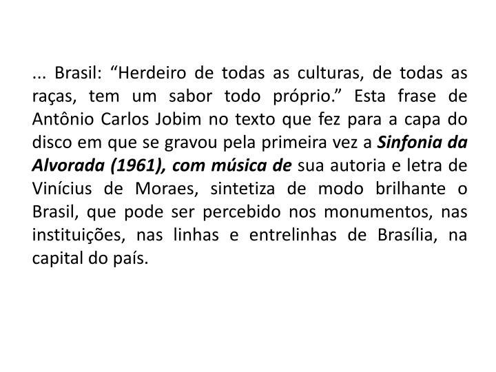 """... Brasil: """"Herdeiro de todas as culturas, de todas as raças, tem um sabor todo próprio."""" Esta frase de Antônio Carlos Jobim no texto que fez para a capa do disco em que se gravou pela primeira vez a"""