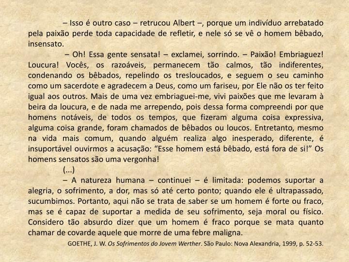 – Isso é outro caso – retrucou Albert –, porque um indivíduo arrebatado pela paixão perde toda capacidade de refletir, e nele só se vê o homem bêbado, insensato.
