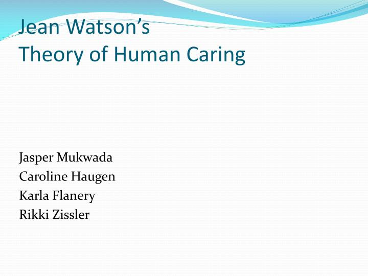jean watson s theory of human caring Watson's theory of human caring background and major concepts of watson's  theory of human caring dr jean watson is considered a.