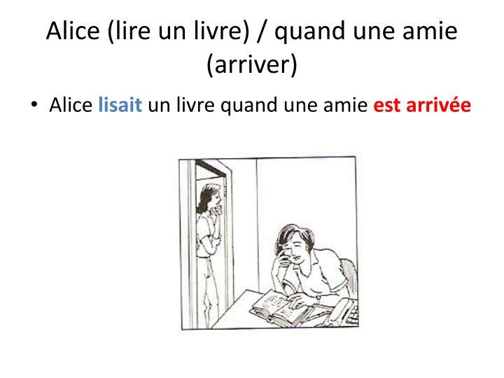 Alice (lire un livre) / quand une amie (arriver)