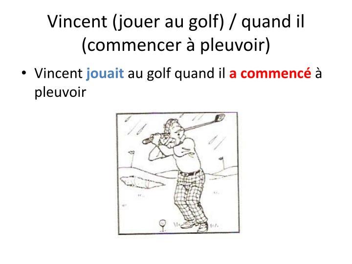 Vincent (jouer au golf) / quand il (commencer à pleuvoir)