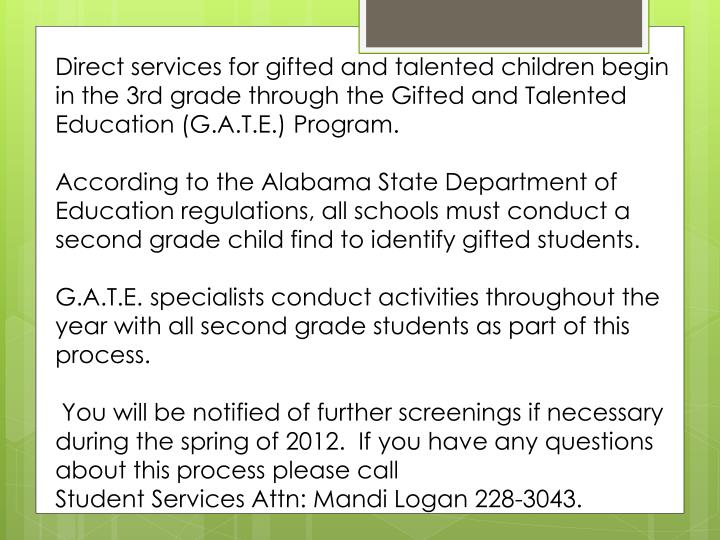 Direct services for gifted and talented children begin in the 3rd grade through the Gifted and Talented Education (G.A.T.E.) Program.