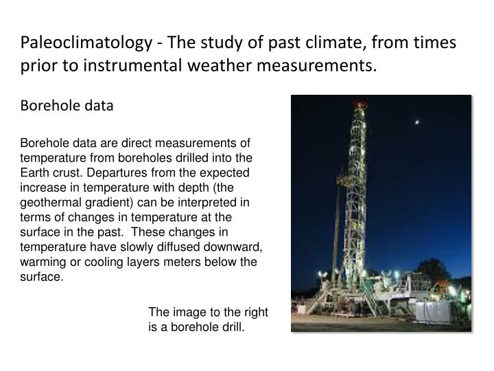 Paleoclimatology - The study of past climate, from times prior to instrumental weather measurements.