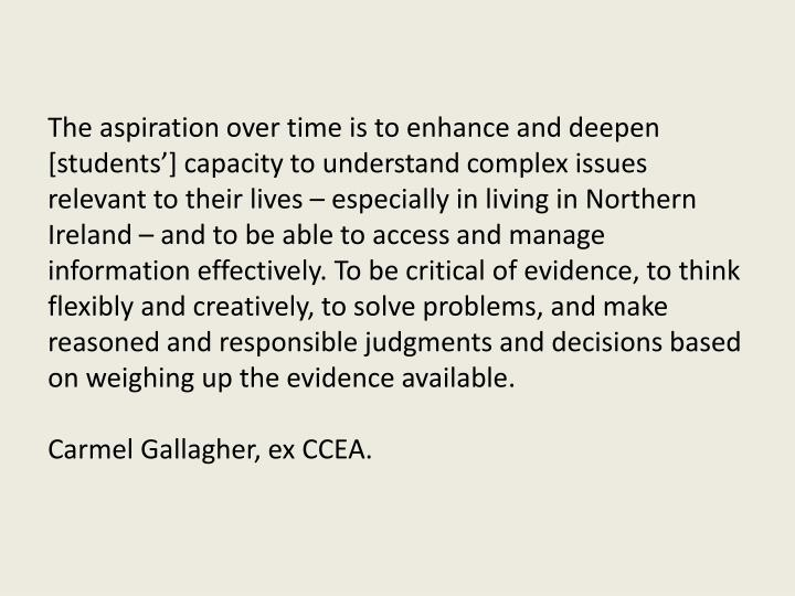 The aspiration over time is to enhance and deepen [students'] capacity to understand complex issues relevant to their lives – especially in living in Northern Ireland – and to be able to access and manage information effectively. To be critical of evidence, to think flexibly and creatively, to solve problems, and make reasoned and responsible judgments and decisions based on weighing up the evidence available.