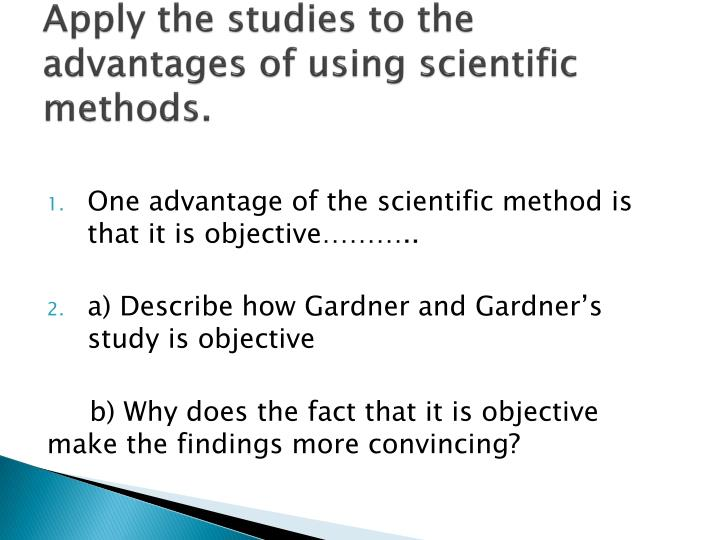 Apply the studies to the advantages of using scientific methods.