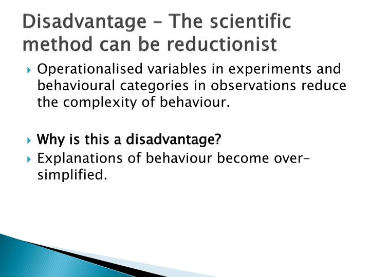 Disadvantage – The scientific method can be reductionist