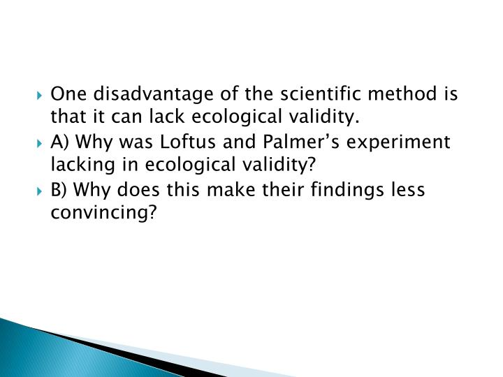 One disadvantage of the scientific method is that it can lack ecological validity.