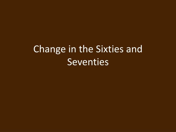Change in the sixties and seventies