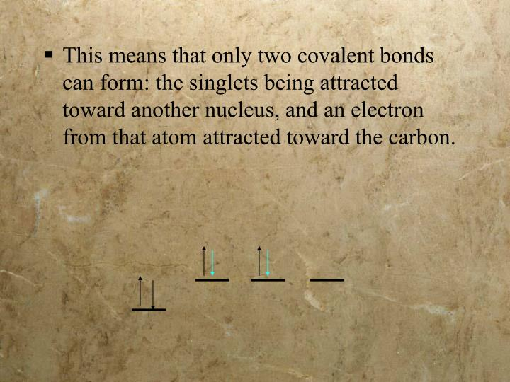 This means that only two covalent bonds can form: the singlets being attracted toward another nucleus, and an electron from that atom attracted toward the carbon.