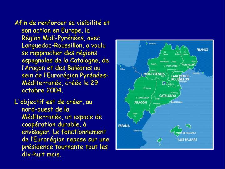 Afin de renforcer sa visibilité et son action en Europe, la Région Midi-Pyrénées, avec Languedoc-Roussillon, a voulu se rapprocher des régions espagnoles de la Catalogne, de l'Aragon et des Baléares au sein de l'