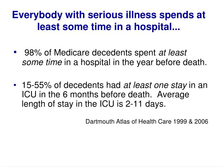 Everybody with serious illness spends at least some time in a hospital...