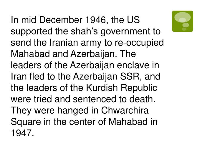 In mid December 1946, the US supported the shah's government to send the Iranian army to re-occupied