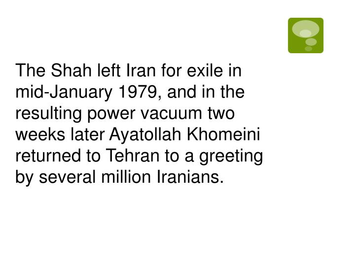 The Shah left Iran for exile in mid-January 1979, and in the resulting power vacuum two weeks later Ayatollah Khomeini returned to Tehran to a greeting by several million