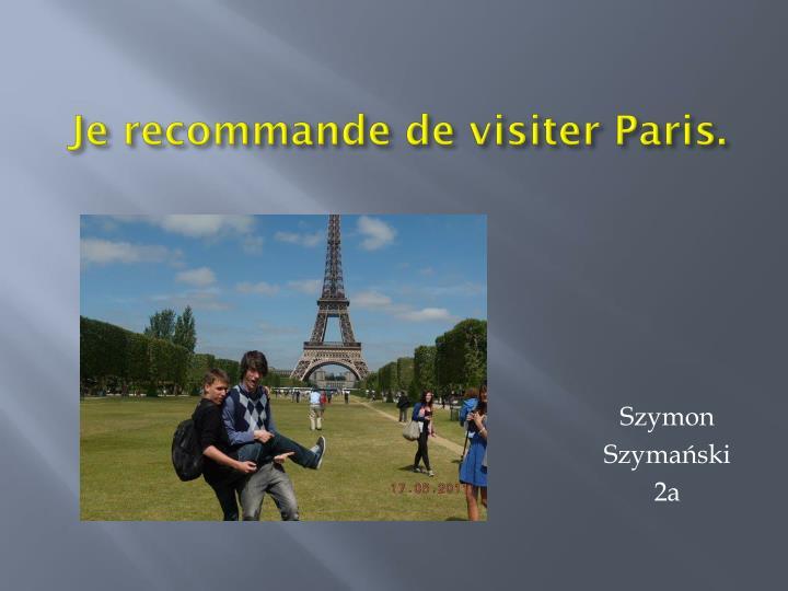 Je recommande de visiter Paris.