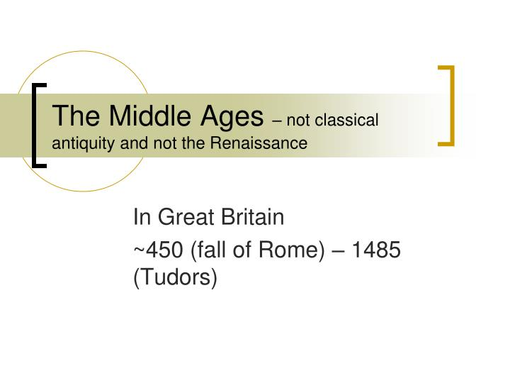 The middle ages not classical antiquity and not the renaissance