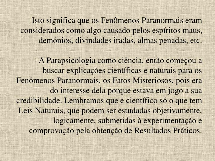 Isto significa que os Fenômenos Paranormais eram considerados como algo causado pelos espíritos maus, demônios, divindades iradas, almas penadas, etc.