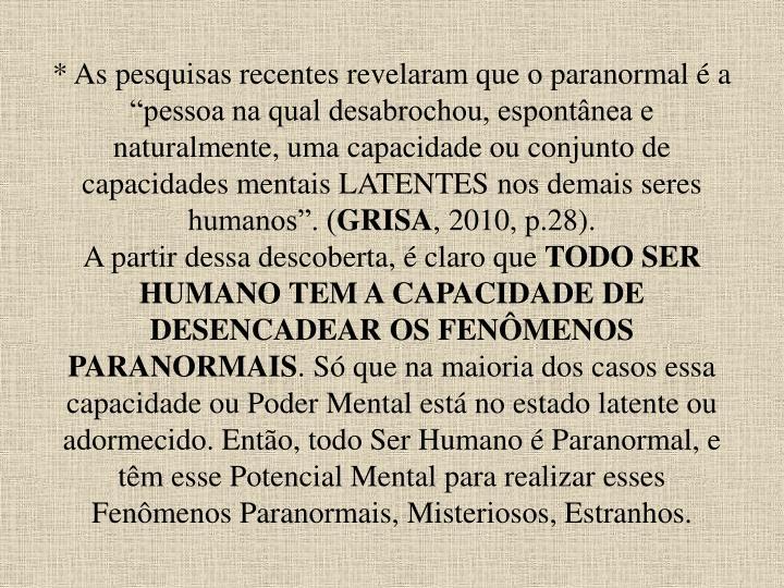 """* As pesquisas recentes revelaram que o paranormal é a """"pessoa na qual desabrochou, espontânea e naturalmente, uma capacidade ou conjunto de capacidades mentais LATENTES nos demais seres humanos"""". ("""
