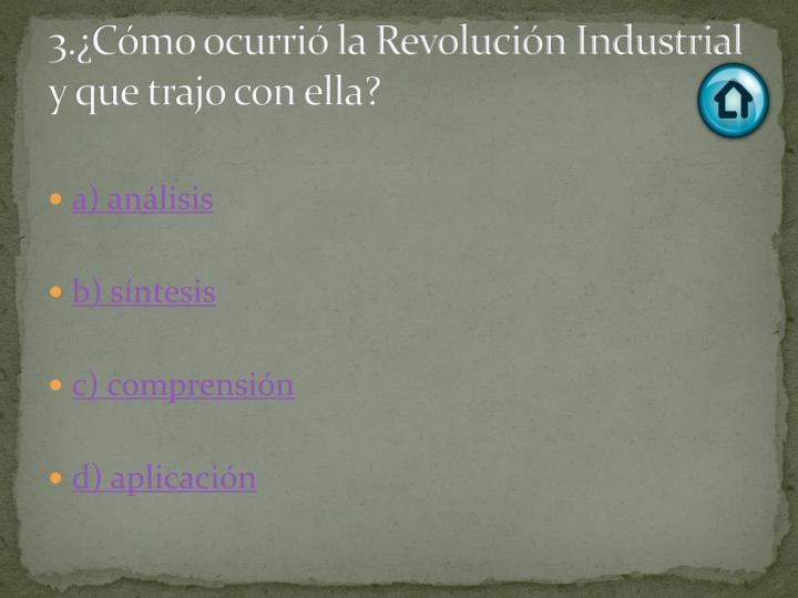 3.¿Cómo ocurrió la Revolución Industrial y que trajo con ella?