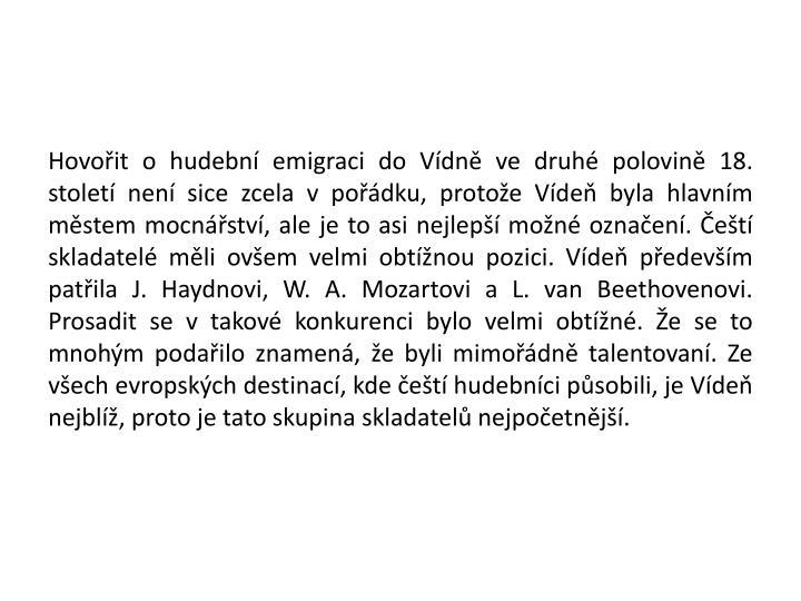 Hovořit o hudební emigraci do Vídně ve druhé polovině 18. století není sice zcela v pořádku, protože Vídeň byla hlavním městem mocnářství, ale je to asi nejlepší možné označení. Čeští skladatelé měli ovšem velmi obtížnou pozici. Vídeň především patřila J. Haydnovi, W. A. Mozartovi a L. van Beethovenovi. Prosadit se v takové konkurenci bylo velmi obtížné. Že se to mnohým podařilo znamená, že byli mimořádně talentovaní. Ze všech evropských destinací, kde čeští hudebníci působili, je Vídeň nejblíž, proto je tato skupina skladatelů nejpočetnější.