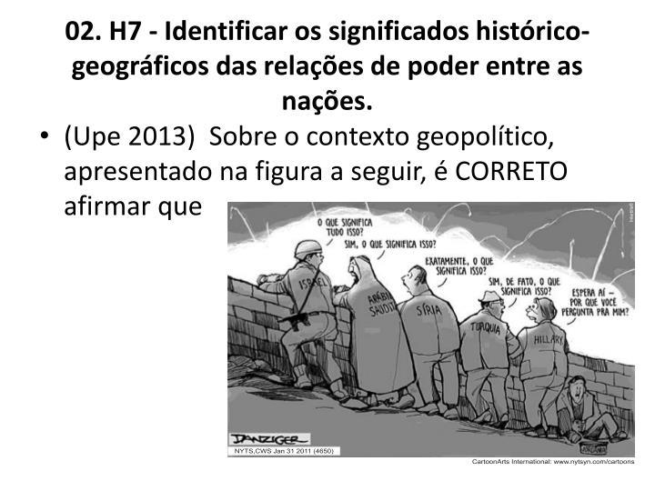 02. H7 - Identificar os significados histrico-geogrficos das relaes de poder entre as naes.