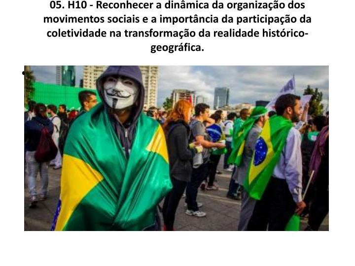 05. H10 - Reconhecer a dinmica da organizao dos movimentos sociais e a importncia da participao da coletividade na transformao da realidade histrico-geogrfica.
