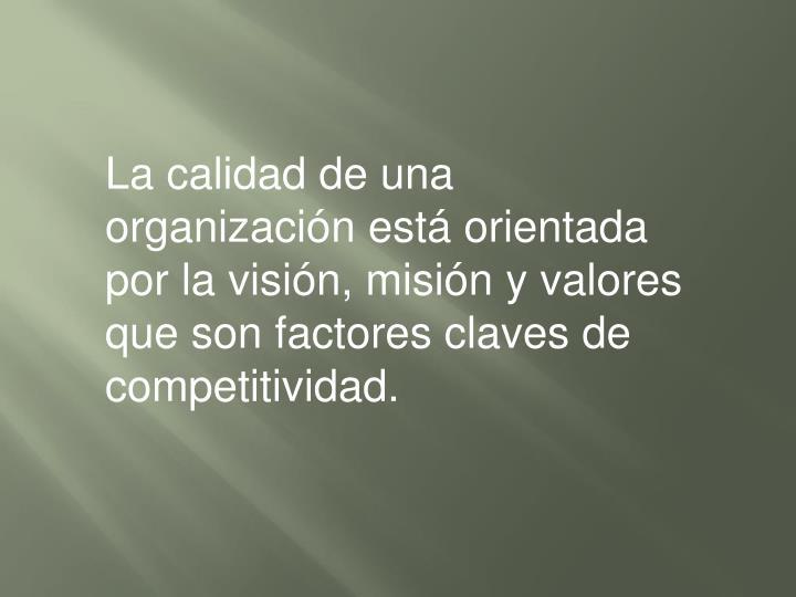 La calidad de una organización está orientada por la visión, misión y valores que son factores claves de competitividad.
