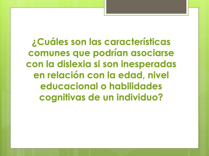 ¿Cuáles son las características comunes que podrían asociarse con la dislexia si son inesperadas en relación con la edad, nivel educacional o habilidades cognitivas de un individuo?