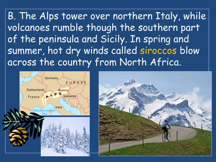 B. The Alps tower over northern Italy, while volcanoes rumble though the southern part of the peninsula and Sicily. In spring and summer, hot dry winds called