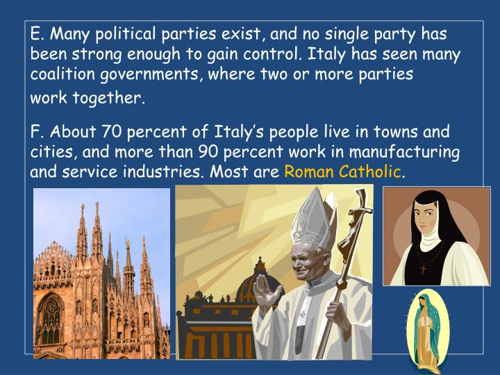 E. Many political parties exist, and no single party has been strong enough to gain control. Italy has seen many coalition governments, where two or more parties