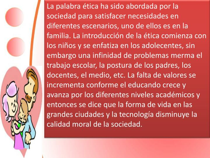 La palabra ética ha sido abordada por la sociedad para satisfacer necesidades en diferentes escenarios, uno de ellos es en la familia. La introducción de la ética comienza con los niños y se enfatiza en los adolecentes, sin embargo una infinidad de problemas merma el trabajo escolar, la postura de los padres, los docentes, el medio, etc. La falta de valores se incrementa conforme el educando crece y avanza por los diferentes niveles académicos y entonces se dice que la forma de vida en las grandes ciudades y la tecnología disminuye la calidad moral de la sociedad.