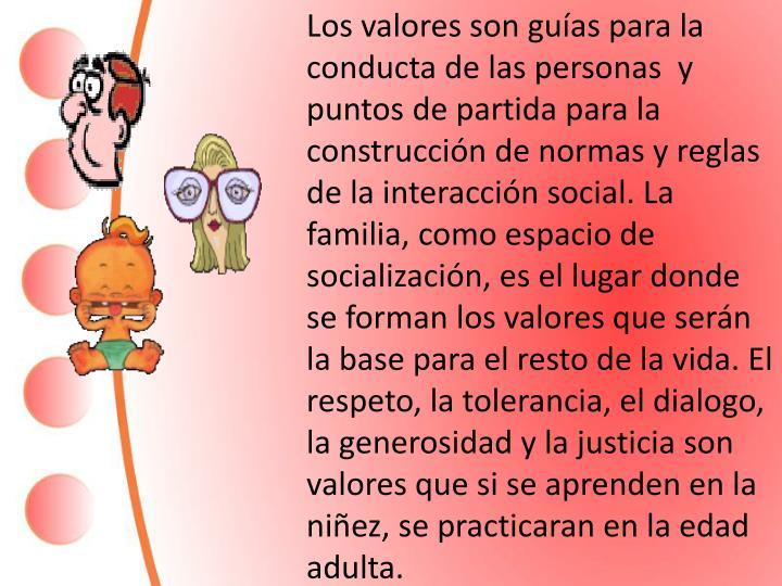 Los valores son guías para la conducta de las personas  y puntos de partida para la construcción de normas y reglas de la interacción social. La familia, como espacio de socialización, es el lugar donde se forman los valores que serán la base para el resto de la vida. El respeto, la tolerancia, el dialogo, la generosidad y la justicia son valores que si se aprenden en la niñez, se practicaran en la edad adulta.
