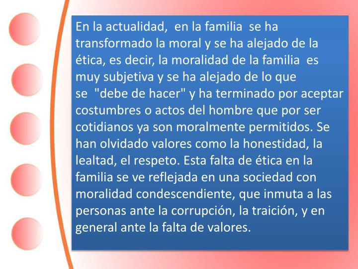 """En la actualidad, en la familia  se ha transformado la moral y se ha alejado de la ética, es decir, la moralidad de la familia  es muy subjetiva y se ha alejado de lo que se """"debe de hacer"""" y ha terminado por aceptar costumbres o actos del hombre que por ser cotidianos ya son moralmente permitidos. Se han olvidado valores como la honestidad, la lealtad, el respeto. Esta falta de ética en la familia se ve reflejada en una sociedad con moralidad condescendiente, que inmuta a las personas ante la corrupción, la traición, y en general ante la falta de valores."""
