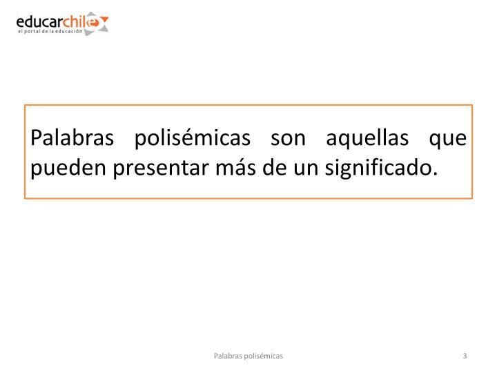 Palabras polisémicas son aquellas que pueden presentar más de un significado.