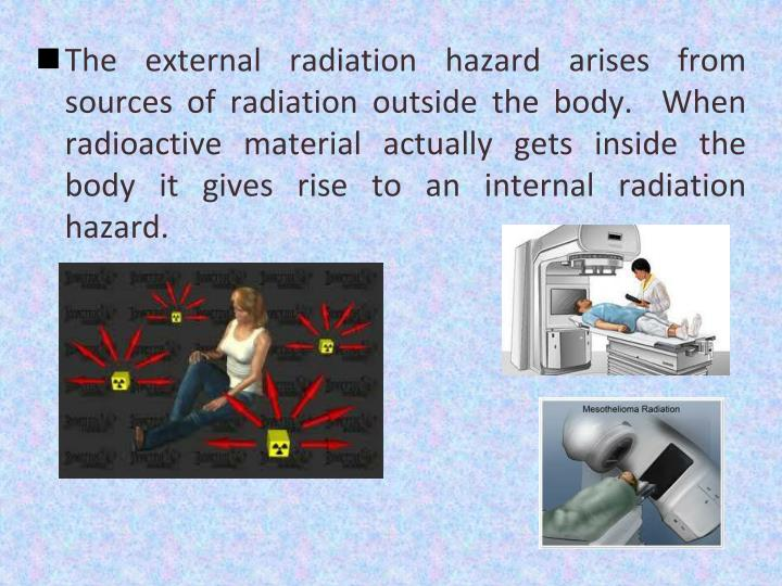 The external radiation hazard arises from sources of radiation outside the body.  When radioactive material actually gets inside the body it gives rise to an internal radiation hazard.
