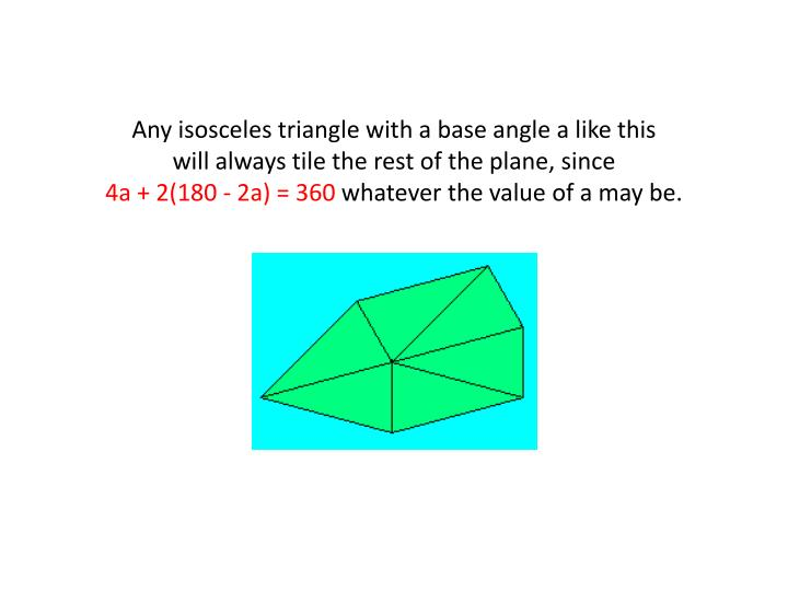 Any isosceles triangle with a base angle