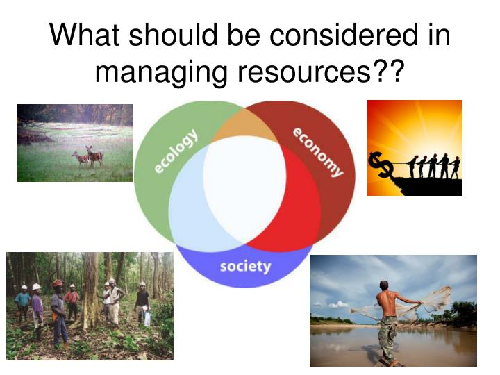 What should be considered in managing resources??