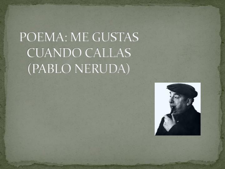 POEMA: ME GUSTAS CUANDO CALLAS (PABLO NERUDA)
