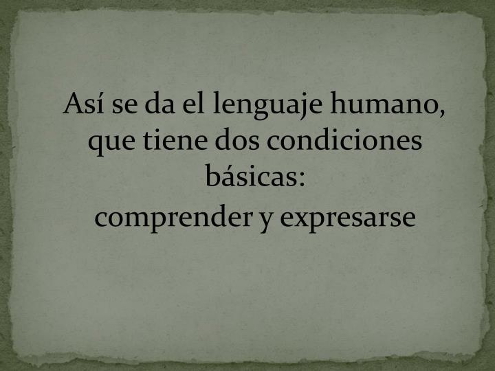 Así se da el lenguaje humano, que tiene dos condiciones básicas: