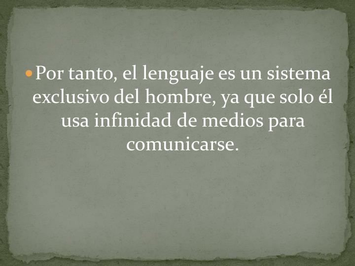 Por tanto, el lenguaje es un sistema exclusivo del hombre, ya que solo él usa infinidad de medios para comunicarse.