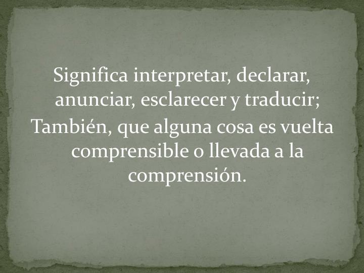 Significa interpretar, declarar, anunciar, esclarecer y traducir;