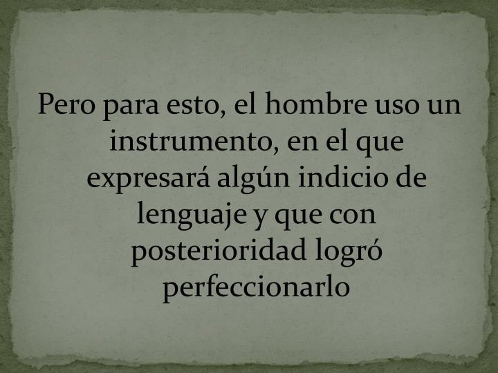 Pero para esto, el hombre uso un instrumento, en el que expresará algún indicio de lenguaje y que con posterioridad logró perfeccionarlo