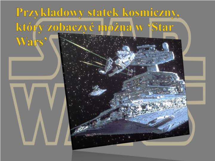 Przykładowy statek kosmiczny, który zobaczyć można w 'Star Wars'