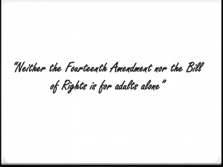"""Neither the Fourteenth Amendment nor the Bill of Rights is for adults alone"""