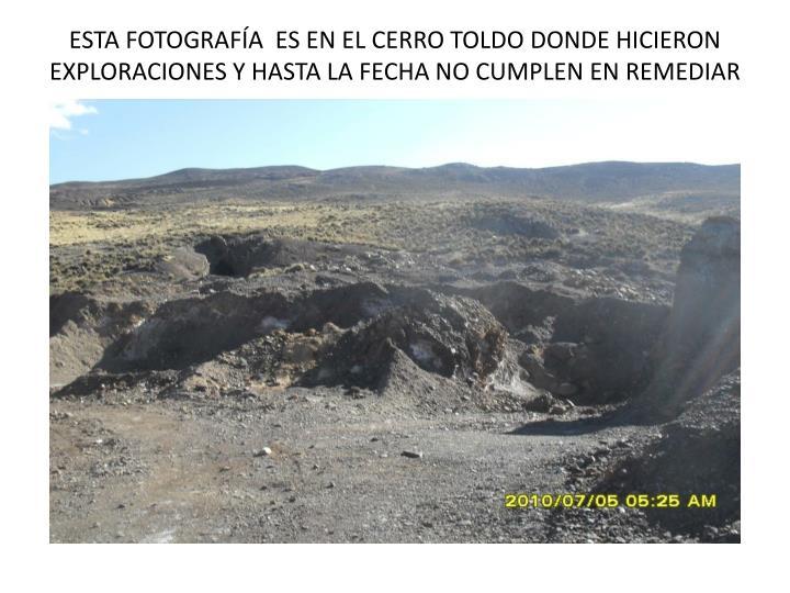 ESTA FOTOGRAFÍA  ES EN EL CERRO TOLDO DONDE HICIERON EXPLORACIONES Y HASTA LA FECHA NO CUMPLEN EN REMEDIAR