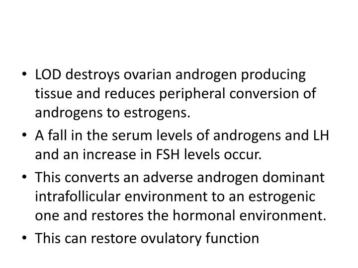 LOD destroys ovarian androgen producing tissue and reduces peripheral conversion of androgens to estrogens.
