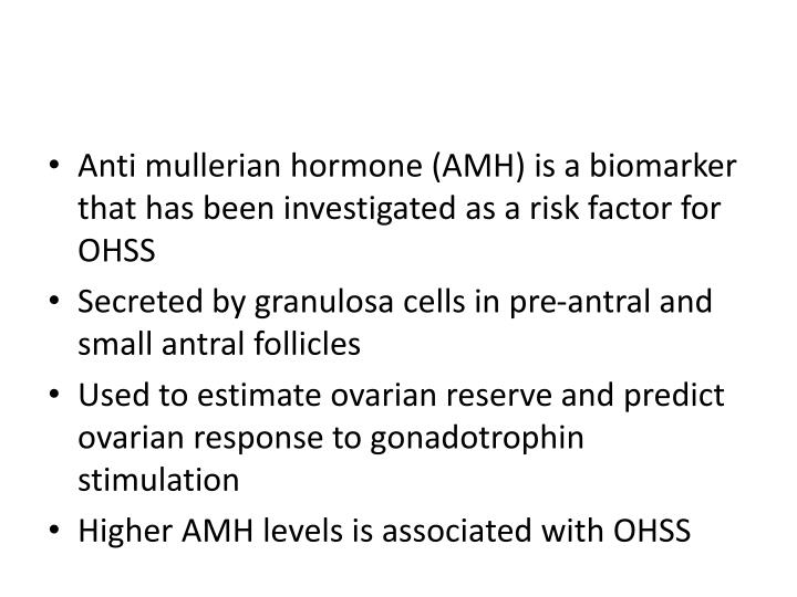 Anti mullerian hormone (AMH) is a biomarker that has been investigated as a risk factor for OHSS