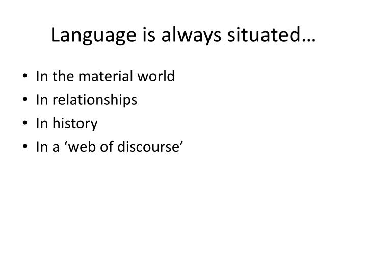Language is always situated…