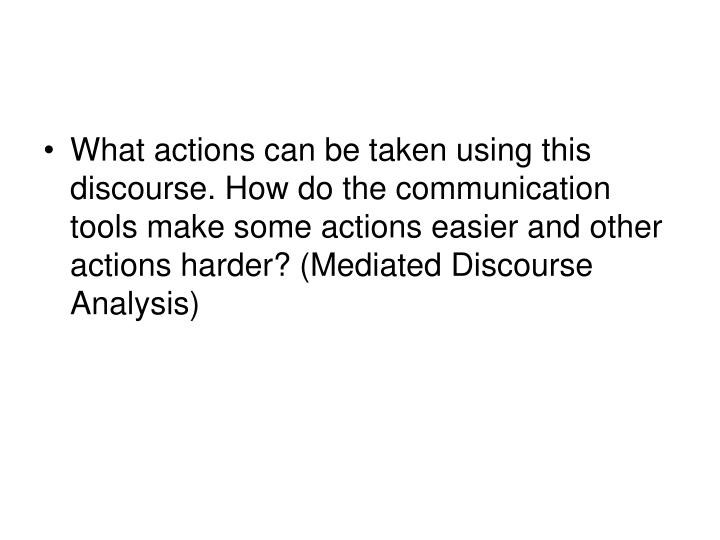 What actions can be taken using this discourse. How do the communication tools make some actions easier and other actions harder? (Mediated Discourse Analysis)